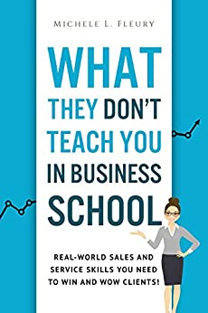 What They Don't Teach You In Business School: Real-World Sales And Service Skills You Need To Win And Wow Clients! by [Michele Fleury]