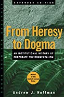 From Heresy to Dogma: An Institutional History of Corporate Environmentalism. Expanded Edition (Stanford Business Books)