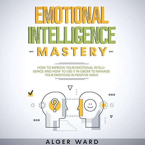 Download Emotional Intelligence Mastery: How to Improve Your Emotional Intelligence and How to Use It in Orde audio book