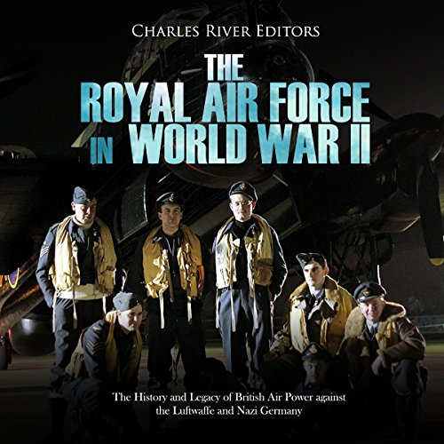 The Royal Air Force in World War II: The History and Legacy of British Air Power against the Luftwaffe and Nazi Germany cover art