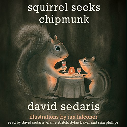 Squirrel Seeks Chipmunk     A Modest Bestiary              Written by:                                                                                                                                 David Sedaris                               Narrated by:                                                                                                                                 David Sedaris,                                                                                        Dylan Baker,                                                                                        Elaine Stritch,                   and others                 Length: 3 hrs     5 ratings     Overall 4.8