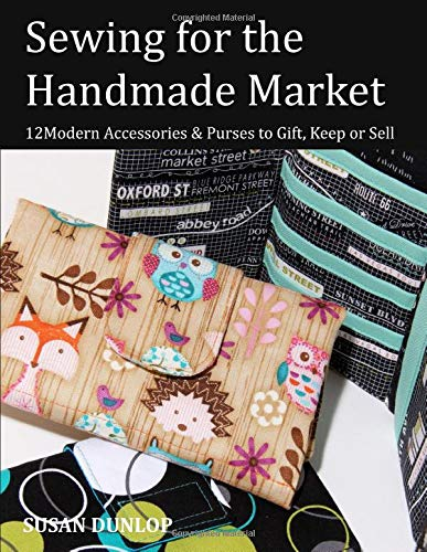 Sewing for the Handmade Market: 12 Modern Accessories & Purses to Gift, Keep or Sell