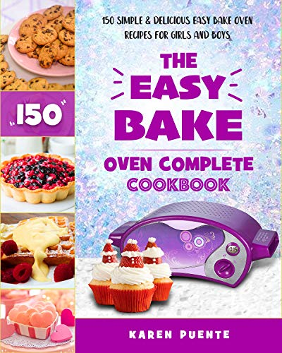 The Easy Bake Oven Complete Cookbook: 150 Simple & Delicious Easy Bake Oven Recipes for Girls and Boys