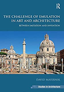 The Challenge of Emulation in Art and Architecture: Between Imitation and Invention (Ashgate Studies in Architecture)