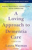 A Loving Approach to Dementia Care: Making Meaningful Connections While Caregiving (Johns Hopkins Press Health Book)
