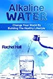 Alkaline Water : Change Your World By The Healthy Lifestyle