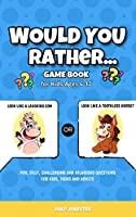 Would You Rather Game Book: For Kids Ages 6-12 - Fun, Silly, Challenging and Hilarious Questions for Kids, Teens and Adults