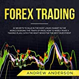 Forex Trading: 10 Secrets to Rule in the Most Liquid Market in the World Dodging the Traps of Pros; How to Wisely Make a Trading Plan, Catch the Right News for the Best Investment - Andrew Anderson