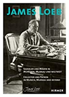 James Loeb: Collector and Patron in Munich, Murnau and Beyond / Sammler und Mazen in Munchen, Murnau, und Weltweit