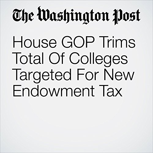 House GOP Trims Total Of Colleges Targeted For New Endowment Tax copertina
