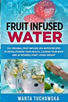 Fruit Infused Water: 50+ Original Fruit Infused SPA Water Recipes to Revolutionize Your Health, Cleanse Your Body and (if desired) Start Losing Weight (Holistic Wellness Recipes)