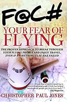 Face Your Fear of Flying: The Proven Approach to Break Through Your Flying Phobia and Enjoy Travel, Even If Everything Else Has Failed by [Christopher Paul Jones]