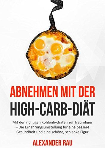 HIGH CARB: Abnehmen mit der High-Carb-Diät: Kommen Sie trotz Kohlenhydraten zur Traumfigur - Die Ernährungsumstellung für eine bessere Gesundheit und eine ... schlank, Low Fat, High Carb Rezepte)