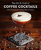 The Art And Craft Of Coffee Cocktails: Over 80 Recipes for Mixing Coffee and Liquor