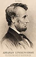 Abraham Lincoln's Ghost: The Afterhuman Career of an American Icon