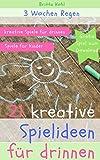 3 Wochen Regen - 21 kreative Spielideen für drinnen, Spiele für Kinder: Kinder zuhause beschäftigen, motivieren, erziehen und für Neues begeistern