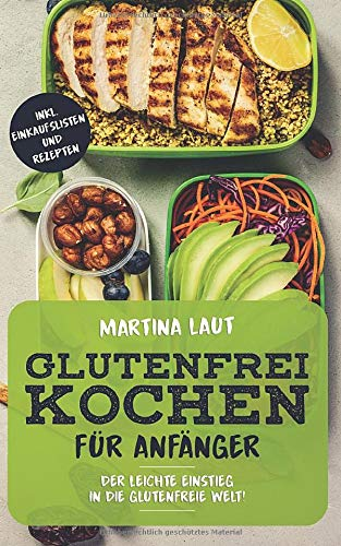 Glutenfrei Kochen: Glutenfreie Ernährung für Anfänger. Mit Vielen Rezepten! Kochbuch bzw. Rezteptbuch mit leckeren Rezepten ohne Weizen und Dinkel für den gesunden Genuss
