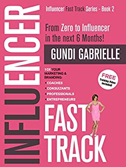 Influencer Fast Track - From Zero to Influencer in the next 6 Months!: 10X Your Marketing & Branding for Coaches, Consultants, Professionals & Entrepreneurs (Influencer Fast Track® Series Book 2) by [Gundi Gabrielle]