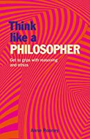 Think Like a Philosopher: Get to Grips with Reasoning and Ethics (Think Like Series)