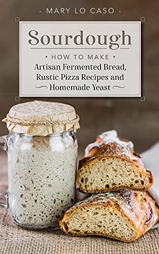 Sourdough: How to Make Artisan Fermented Bread , Rustic Pizza Recipes and Homemade Yeast by [Mary Lo Caso]