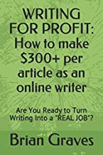 WRITING FOR PROFIT: How to make $300+ per article as an online writer: Are You Ready to Turn Writing Into a