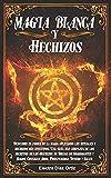 Magia Blanca y Hechizos: Descubre el poder de la magia aplicando los rituales y hechizos más efectivos. Una Guía mas completa de los secretos de los Hechizos de Brujas de Nigromantes y Magos