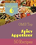 OMG! Top 50 Spicy Appetizer Recipes Volume 6: Spicy Appetizer Cookbook - Your Best Friend Forever