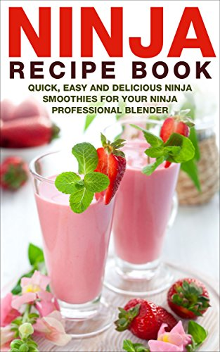 Ninja Recipe Book: Quick, Easy And Delicious Ninja Smoothies For Your Ninja Professional Blender (Ninja Bullet Recipe Book, Ninja Blender Recipe Book, ... and Smoothies for Weight Loss Book 1)