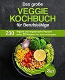 Das große Veggie Kochbuch für Berufstätige: 230 vegane und vegetarische Rezepte unter 20 Minuten inkl. Nährwertangaben