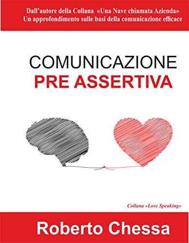 Comunicazione Pre Assertiva: Parla con il cuore, capirsi per capire. Le basi della comunicazione efficace (Love Speaking Vol. 1)