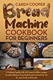Bread Machine Cookbook for Beginners : A Foolproof Guide with 500 Easy-to-Follow Recipes to Make...
