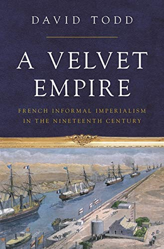 A Velvet Empire: French Informal Imperialism in the Nineteenth Century (Histories of Economic Life, 29)