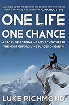 One Life One Chance: A story of adrenalin and adventure in the most unforgiving places on earth. by [Luke Richmond]