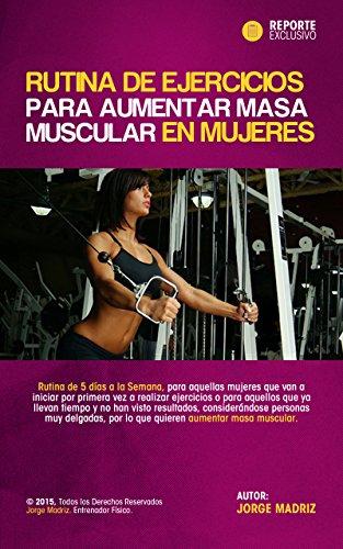 RUTINA DE EJERCICIOS PARA AUMENTAR MASA MUSCULAR PARA MUJERES: ENTRENAMIENTO FISICO PARA MUJERES. Rutina de ejercicios para mujeres en el gimnasio (Spanish Edition)