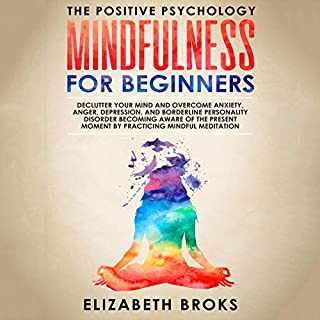 Mindfulness for Beginners: Declutter Your Mind and Overcome Anxiety, Anger, Depression, and Borderline Personality Disorder Becoming Aware of the Present Moment by Practicing Mindful Meditation     The Positive Psychology              By:                                                                                                                                 Elizabeth Broks                               Narrated by:                                                                                                                                 Melissa Sheldon                      Length: 3 hrs and 30 mins     Not rated yet     Overall 0.0