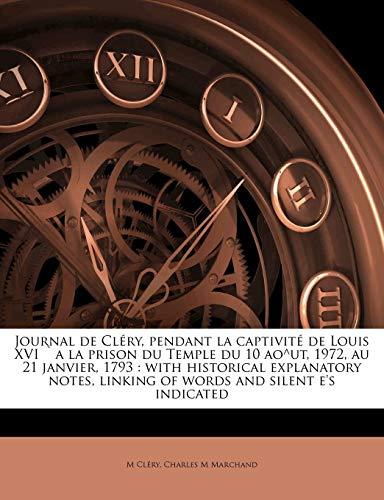 Journal de Cléry, Pendant La Captivité de Louis XVI `a La Prison Du Temple Du 10 Ao^ut, 1972, Au 21 Janvier, 1793: With Historical Explanatory Notes, Linking of Words and Silent E's Indicated