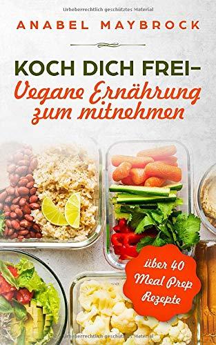 Koch Dich frei - vegane Ernährung zum mitnehmen: mit über 40 Meal Prep Rezepte
