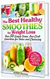 The Best Healthy Smoothies for Weight Loss: Over 50 Simple Green, Low-Carb Smoothies for Detox and...