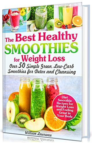 The Best Healthy Smoothies For Weight Loss Over 50 Simple Green Low Carb Smoothies For Detox And Cleansing Diet Smoothie Recipes For Weight Loss And Feeling Great In Your Body Kindle Edition