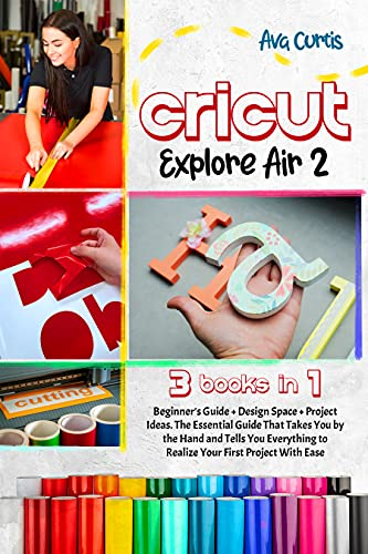Cricut Explore Air 2: 3 Books in 1- Beginner's Guide + Design Space + Project Ideas. The Essential Guide That Takes You by the Hand and Tells You Everything to Realize Your First Project With Ease