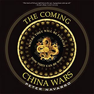 The Coming China Wars     Where They Will Be Fought and How They Can Be Won              By:                                                                                                                                 Peter Navarro                               Narrated by:                                                                                                                                 Stow Lovejoy                      Length: 8 hrs and 8 mins     264 ratings     Overall 3.8
