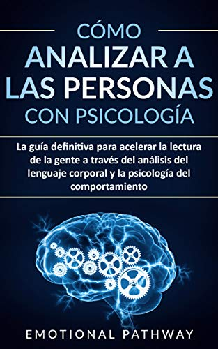 Cómo Analizar a Las Personas con Psicología: La guía definitiva para acelerar la lectura de la gente a través del análisis del lenguaje corporal y la psicología del comportamiento