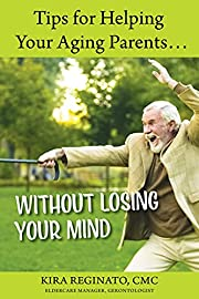 Tips for Helping Your Aging Parents... : Without Losing Your Mind