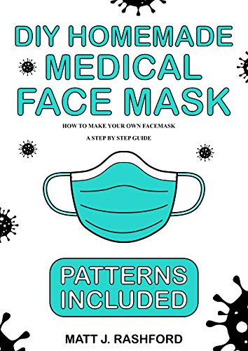 DIY HOMEMADE MEDICAL FACE MASK: HOW TO MAKE YOUR OWN FACE MASK - A STEP BY STEP GUIDE INCLUDING PATTERNS (English Edition)