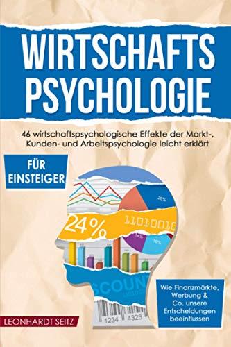 Wirtschaftspsychologie für Einsteiger: 46 wirtschaftspsychologische Effekte der Markt-, Kunden- und Arbeitspsychologie leicht erklärt. Wie ... & Co. unsere Entscheidungen beeinflussen.