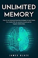 Unlimited Memory: How to use Advanced Learning Strategies to Learn Faster, for a better Life, for Success at Work and for Happier Relationships.