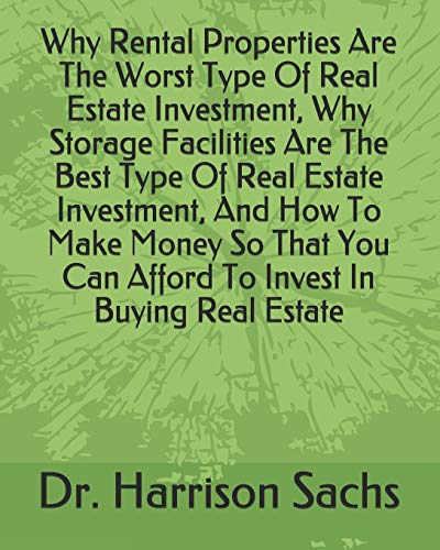 Why Rental Properties Are The Worst Type Of Real Estate Investment, Why Storage Facilities Are The Best Type Of Real Estate Investment, And How To ... Can Afford To Invest In Buying Real Estate -  Independently published