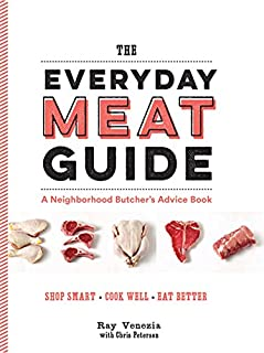 The Everyday Meat Guide: A Neighborhood Butcher's Advice Book (Meat Cookbook, Meat Eater Cookbook, Paleo Cookbook)
