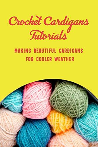 Crochet Cardigans Tutorials: Making Beautiful Cardigans for Cooler Weather: Crochet for Beginners Book
