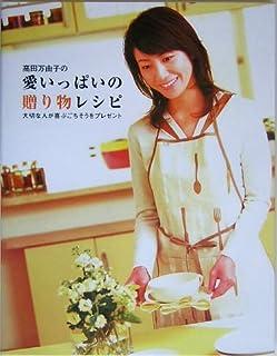 高田万由子の愛いっぱいの贈り物レシピ—大切な人が喜ぶごちそうをプレゼント...